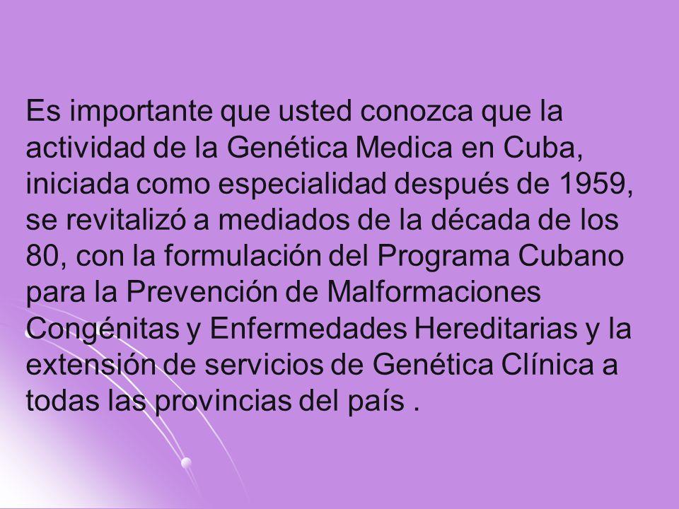 Es importante que usted conozca que la actividad de la Genética Medica en Cuba, iniciada como especialidad después de 1959, se revitalizó a mediados de la década de los 80, con la formulación del Programa Cubano para la Prevención de Malformaciones Congénitas y Enfermedades Hereditarias y la extensión de servicios de Genética Clínica a todas las provincias del país .