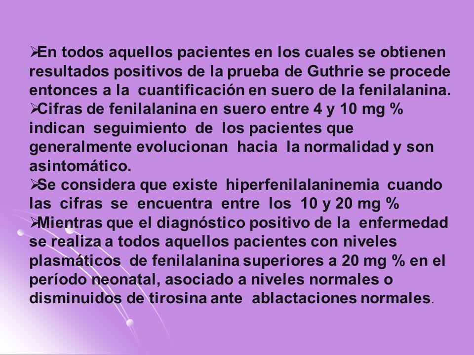 En todos aquellos pacientes en los cuales se obtienen resultados positivos de la prueba de Guthrie se procede entonces a la cuantificación en suero de la fenilalanina.