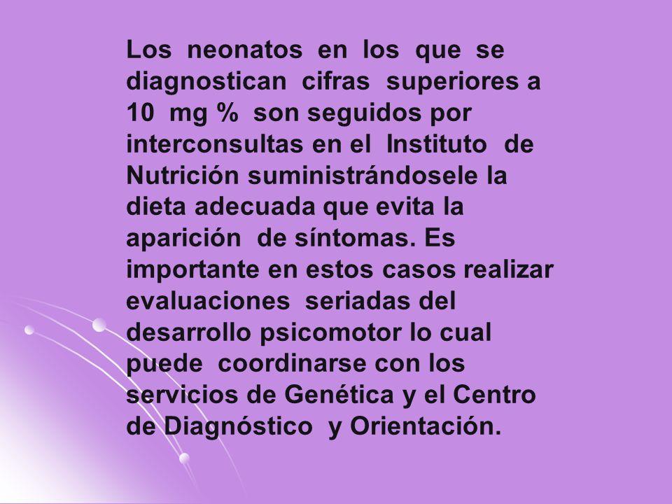 Los neonatos en los que se diagnostican cifras superiores a 10 mg % son seguidos por interconsultas en el Instituto de Nutrición suministrándosele la dieta adecuada que evita la aparición de síntomas.