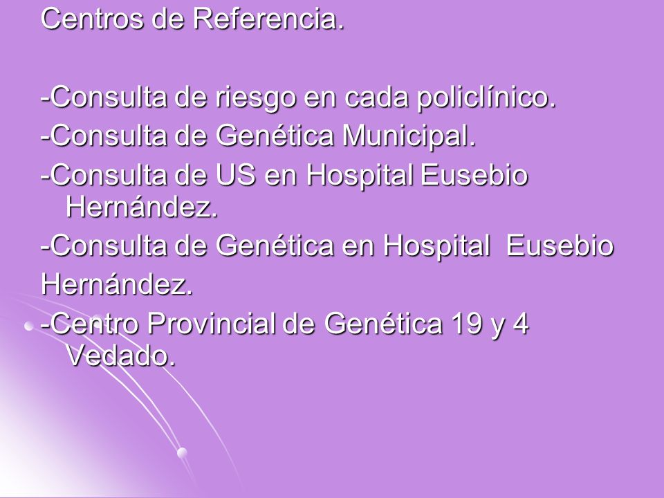 Centros de Referencia. -Consulta de riesgo en cada policlínico. -Consulta de Genética Municipal. -Consulta de US en Hospital Eusebio Hernández.