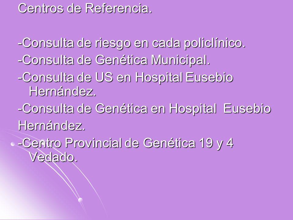Centros de Referencia.-Consulta de riesgo en cada policlínico. -Consulta de Genética Municipal. -Consulta de US en Hospital Eusebio Hernández.
