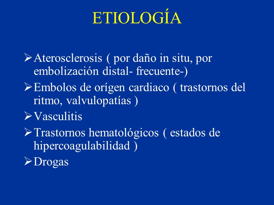 ETIOLOGÍA Aterosclerosis ( por daño in situ, por embolización distal- frecuente-) Embolos de orígen cardiaco ( trastornos del ritmo, valvulopatías )