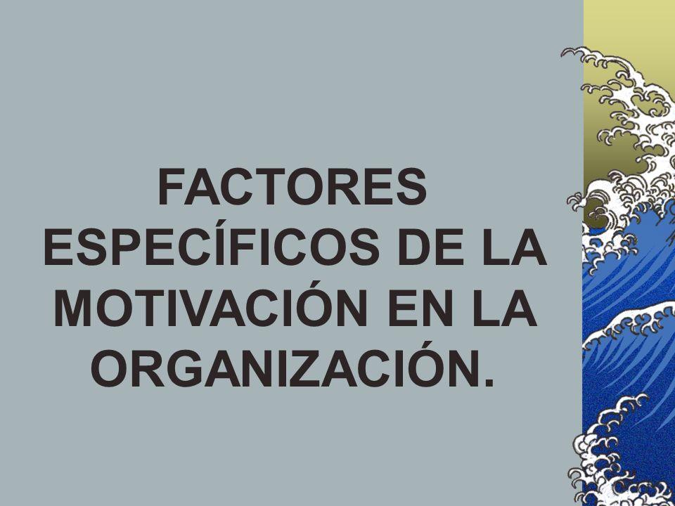 FACTORES ESPECÍFICOS DE LA MOTIVACIÓN EN LA ORGANIZACIÓN.