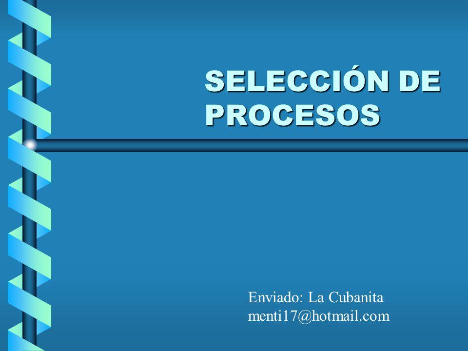 SELECCIÓN DE PROCESOS Enviado: La Cubanita menti17@hotmail.com