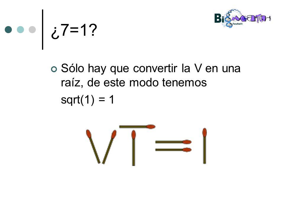 ¿7=1 Sólo hay que convertir la V en una raíz, de este modo tenemos