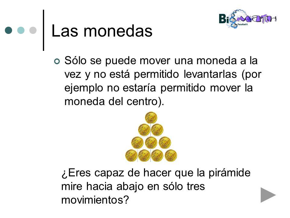 Las monedas Sólo se puede mover una moneda a la vez y no está permitido levantarlas (por ejemplo no estaría permitido mover la moneda del centro).