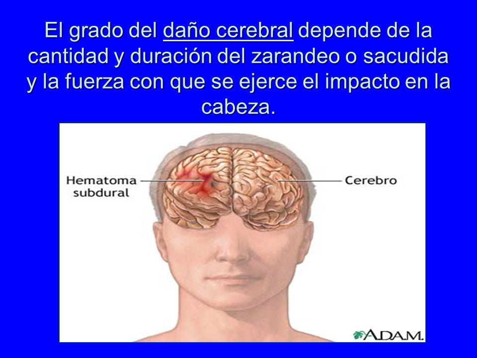 El grado del daño cerebral depende de la cantidad y duración del zarandeo o sacudida y la fuerza con que se ejerce el impacto en la cabeza.