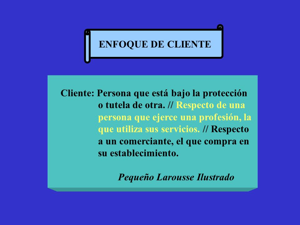 ENFOQUE DE CLIENTE Cliente: Persona que está bajo la protección. o tutela de otra. // Respecto de una.