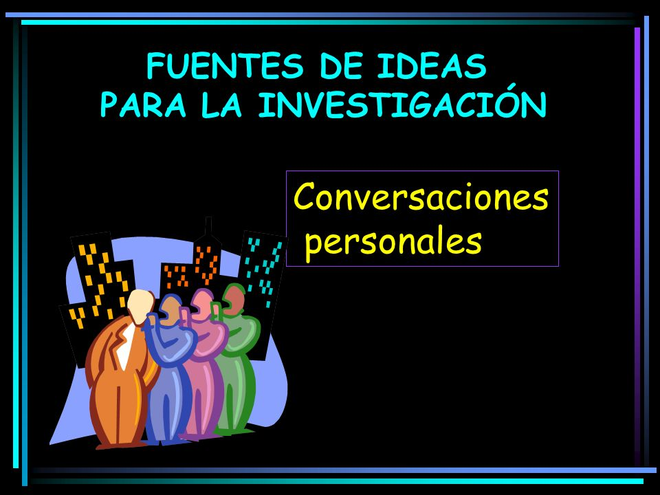 FUENTES DE IDEAS PARA LA INVESTIGACIÓN Conversaciones personales