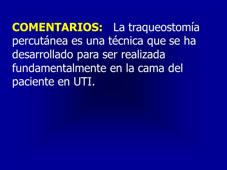 COMENTARIOS: La traqueostomía percutánea es una técnica que se ha desarrollado para ser realizada fundamentalmente en la cama del paciente en UTI.