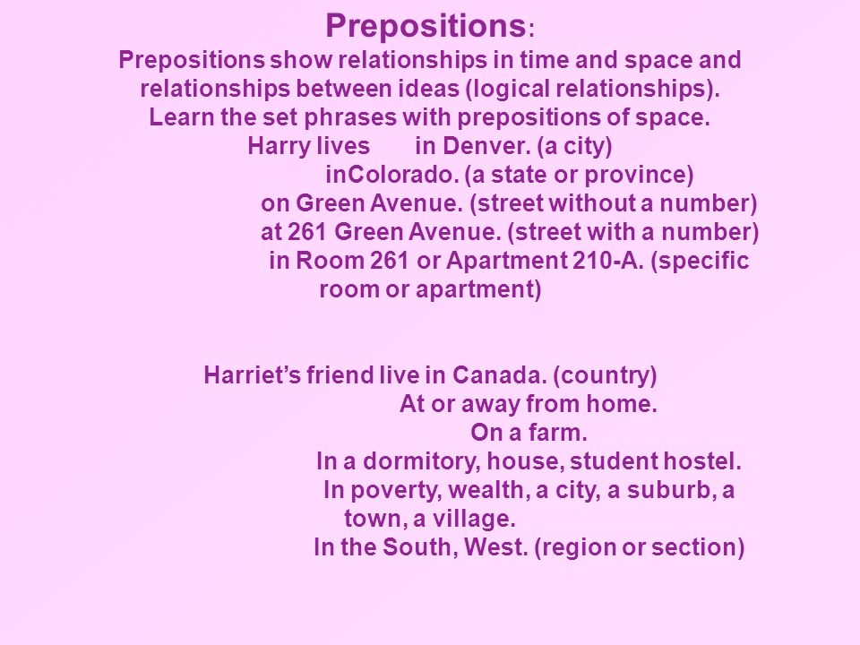 Prepositions:Prepositions show relationships in time and space and relationships between ideas (logical relationships).
