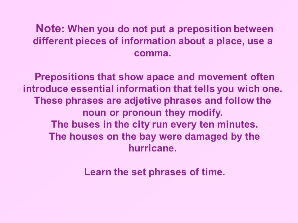 Note: When you do not put a preposition between different pieces of information about a place, use a comma.