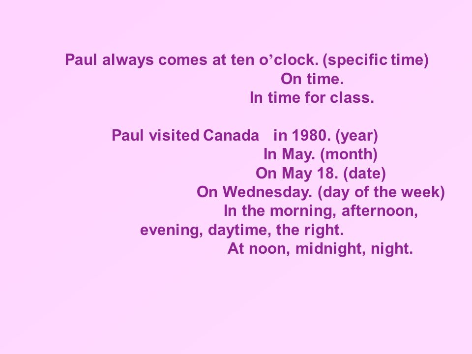 Paul always comes at ten o'clock. (specific time) On time.