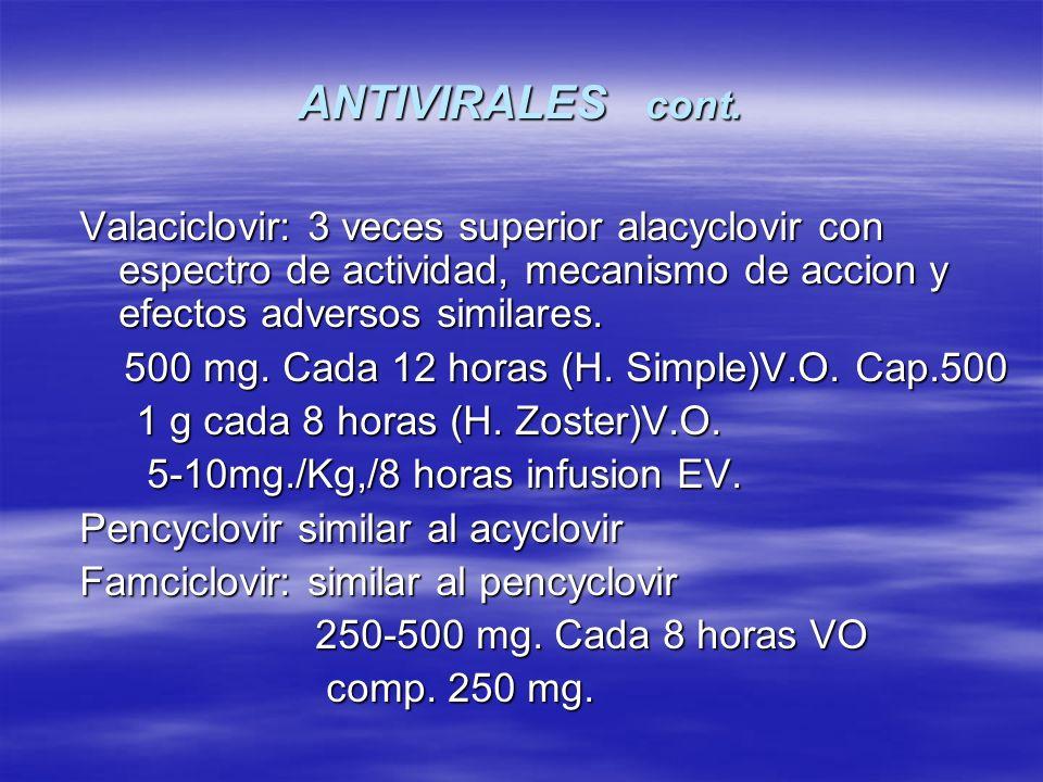 ANTIVIRALES cont. Valaciclovir: 3 veces superior alacyclovir con espectro de actividad, mecanismo de accion y efectos adversos similares.