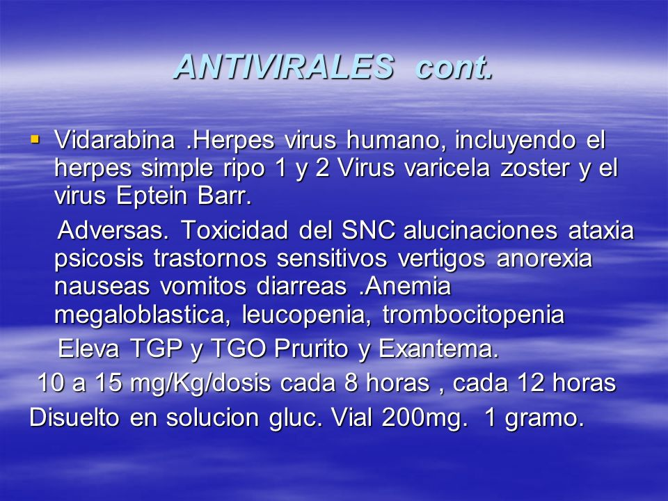 ANTIVIRALES cont. Vidarabina .Herpes virus humano, incluyendo el herpes simple ripo 1 y 2 Virus varicela zoster y el virus Eptein Barr.