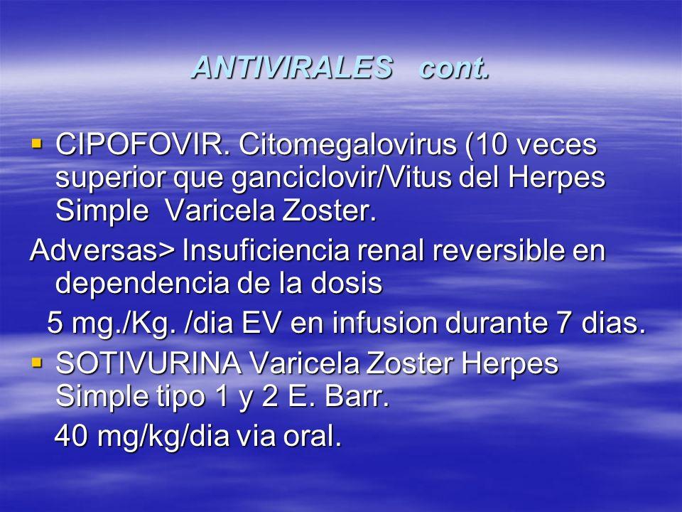 ANTIVIRALES cont.CIPOFOVIR. Citomegalovirus (10 veces superior que ganciclovir/Vitus del Herpes Simple Varicela Zoster.