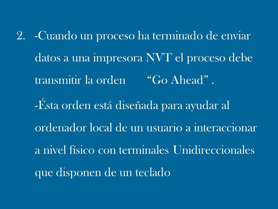 2. -Cuando un proceso ha terminado de enviar datos a una impresora NVT el proceso debe transmitir la orden Go Ahead .