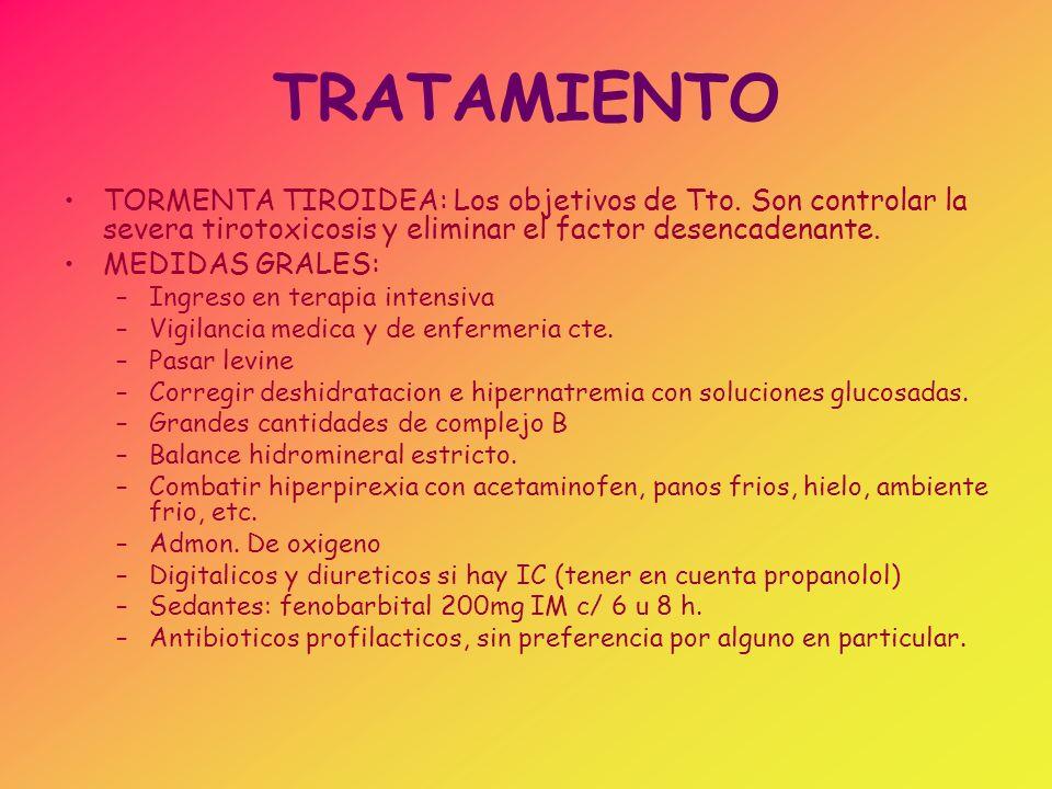 TRATAMIENTO TORMENTA TIROIDEA: Los objetivos de Tto. Son controlar la severa tirotoxicosis y eliminar el factor desencadenante.