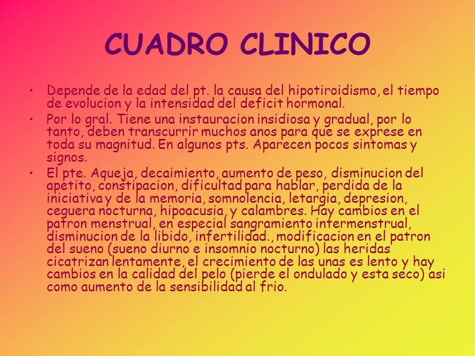 CUADRO CLINICO Depende de la edad del pt. la causa del hipotiroidismo, el tiempo de evolucion y la intensidad del deficit hormonal.