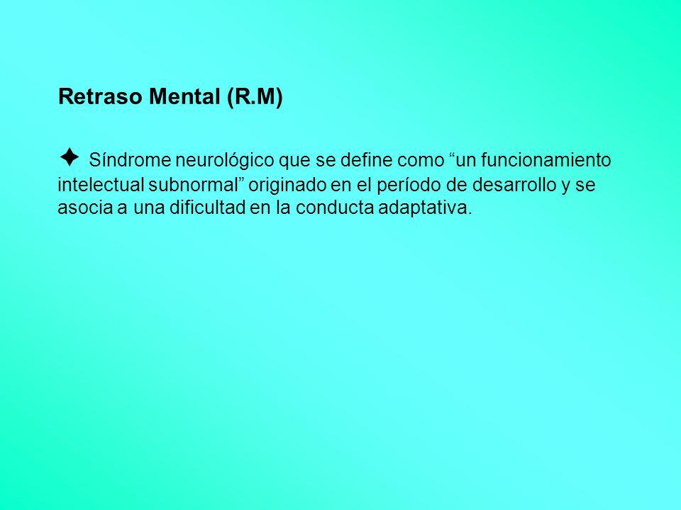 Retraso Mental (R.M)  Síndrome neurológico que se define como un funcionamiento intelectual subnormal originado en el período de desarrollo y se asocia a una dificultad en la conducta adaptativa.