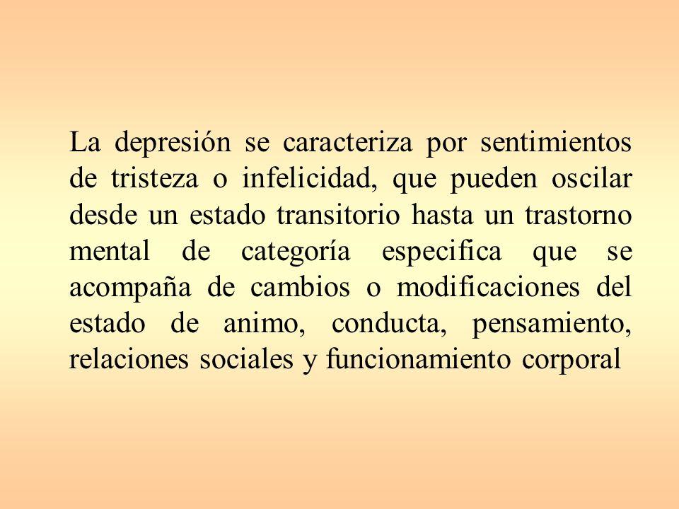 La depresión se caracteriza por sentimientos de tristeza o infelicidad, que pueden oscilar desde un estado transitorio hasta un trastorno mental de categoría especifica que se acompaña de cambios o modificaciones del estado de animo, conducta, pensamiento, relaciones sociales y funcionamiento corporal