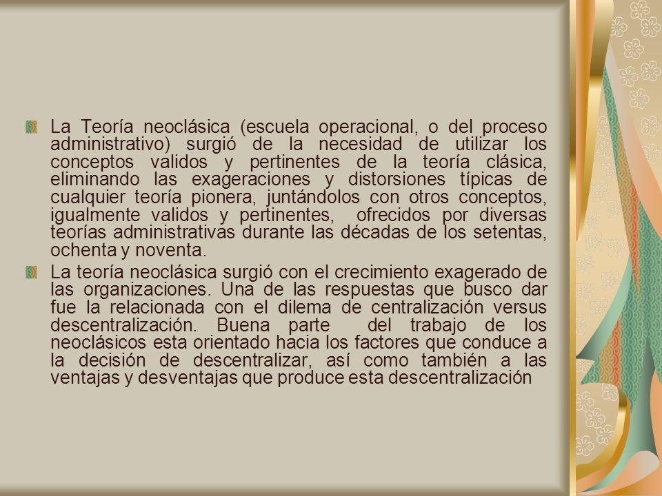 La Teoría neoclásica (escuela operacional, o del proceso administrativo) surgió de la necesidad de utilizar los conceptos validos y pertinentes de la teoría clásica, eliminando las exageraciones y distorsiones típicas de cualquier teoría pionera, juntándolos con otros conceptos, igualmente validos y pertinentes, ofrecidos por diversas teorías administrativas durante las décadas de los setentas, ochenta y noventa.