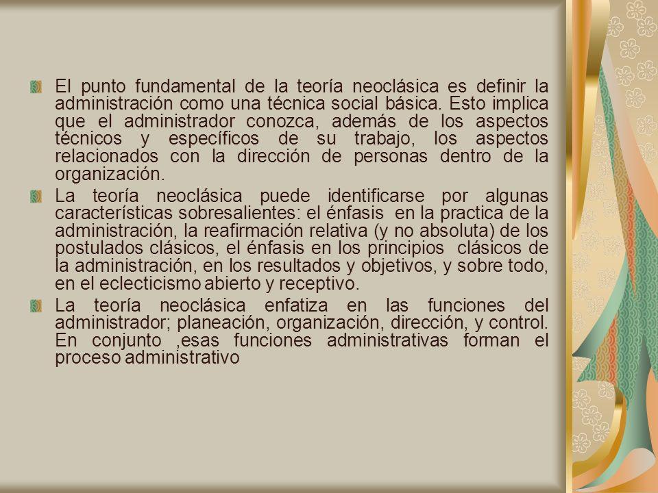 El punto fundamental de la teoría neoclásica es definir la administración como una técnica social básica. Esto implica que el administrador conozca, además de los aspectos técnicos y específicos de su trabajo, los aspectos relacionados con la dirección de personas dentro de la organización.