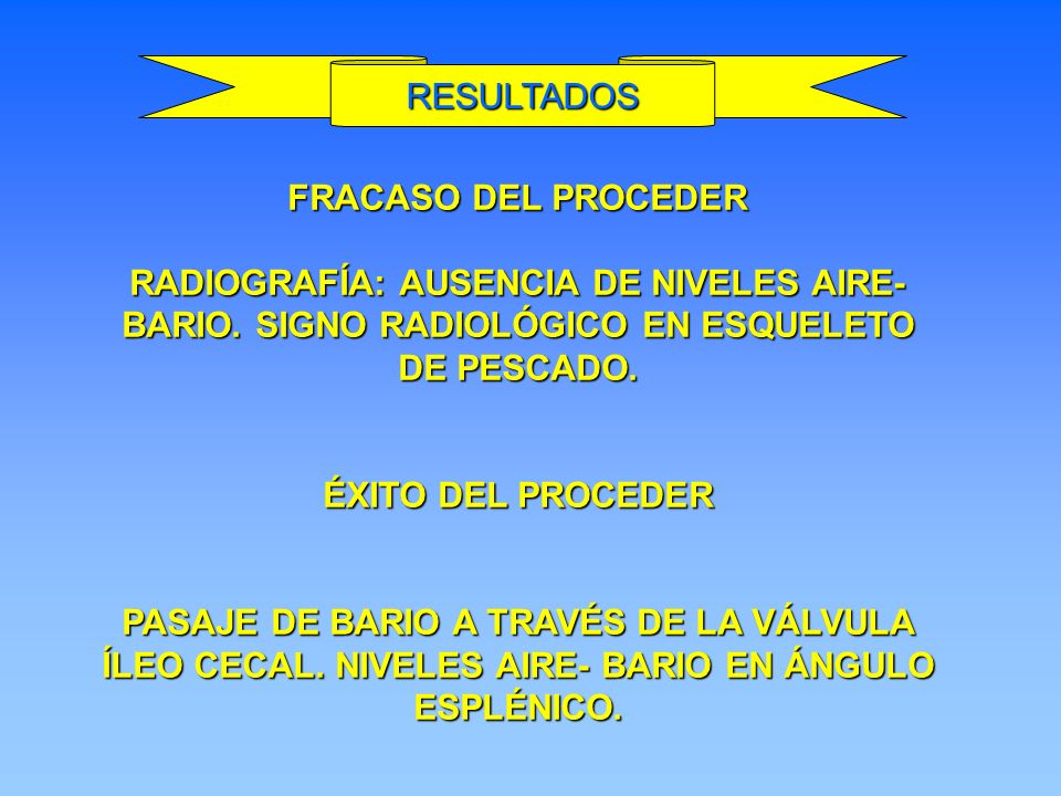 RESULTADOS FRACASO DEL PROCEDER. RADIOGRAFÍA: AUSENCIA DE NIVELES AIRE-BARIO. SIGNO RADIOLÓGICO EN ESQUELETO DE PESCADO.