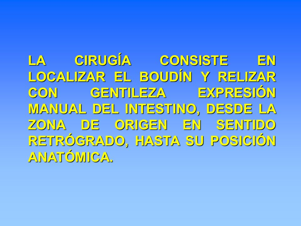 LA CIRUGÍA CONSISTE EN LOCALIZAR EL BOUDÍN Y RELIZAR CON GENTILEZA EXPRESIÓN MANUAL DEL INTESTINO, DESDE LA ZONA DE ORIGEN EN SENTIDO RETRÓGRADO, HASTA SU POSICIÓN ANATÓMICA.