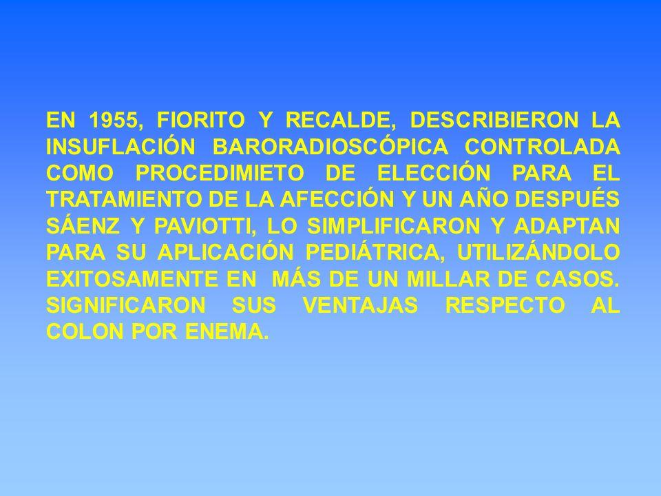EN 1955, FIORITO Y RECALDE, DESCRIBIERON LA INSUFLACIÓN BARORADIOSCÓPICA CONTROLADA COMO PROCEDIMIETO DE ELECCIÓN PARA EL TRATAMIENTO DE LA AFECCIÓN Y UN AÑO DESPUÉS SÁENZ Y PAVIOTTI, LO SIMPLIFICARON Y ADAPTAN PARA SU APLICACIÓN PEDIÁTRICA, UTILIZÁNDOLO EXITOSAMENTE EN MÁS DE UN MILLAR DE CASOS.