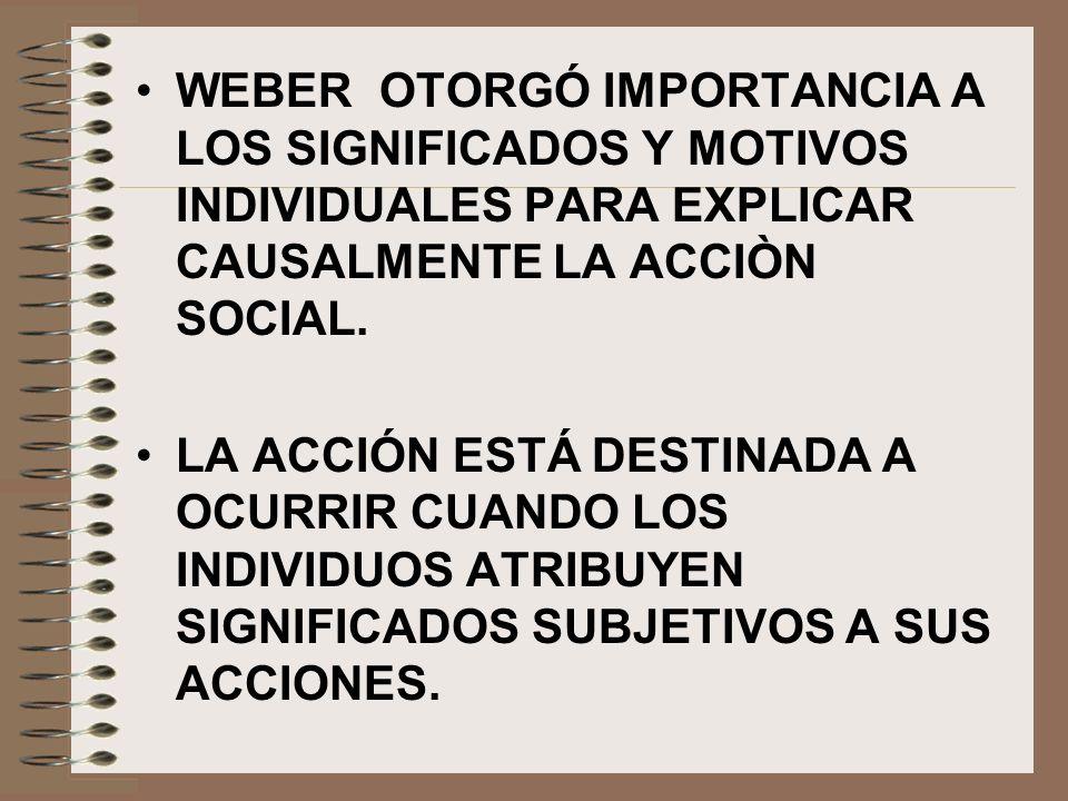 WEBER OTORGÓ IMPORTANCIA A LOS SIGNIFICADOS Y MOTIVOS INDIVIDUALES PARA EXPLICAR CAUSALMENTE LA ACCIÒN SOCIAL.
