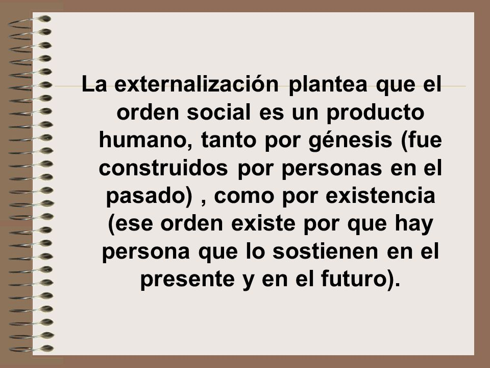 La externalización plantea que el orden social es un producto humano, tanto por génesis (fue construidos por personas en el pasado) , como por existencia (ese orden existe por que hay persona que lo sostienen en el presente y en el futuro).