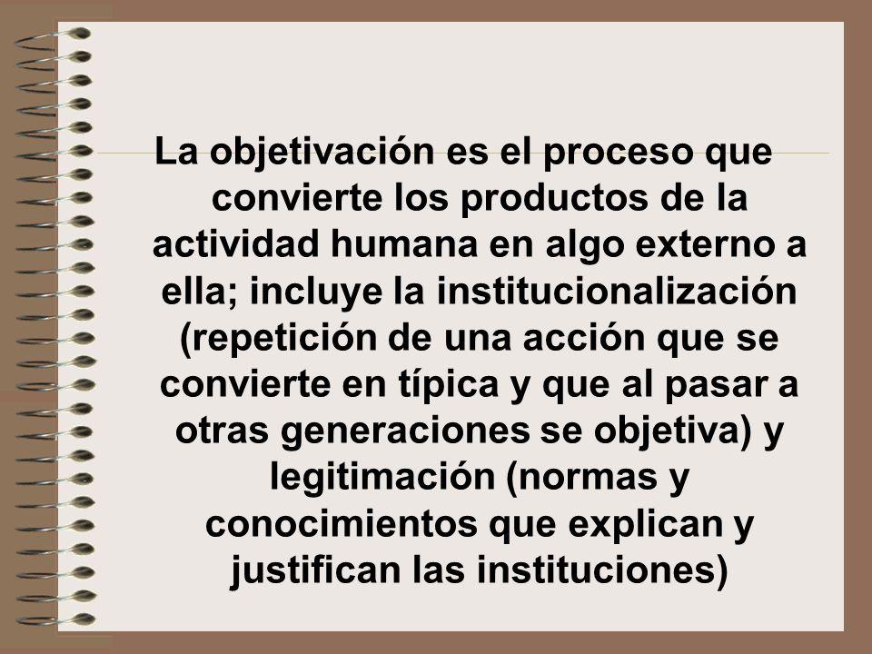 La objetivación es el proceso que convierte los productos de la actividad humana en algo externo a ella; incluye la institucionalización (repetición de una acción que se convierte en típica y que al pasar a otras generaciones se objetiva) y legitimación (normas y conocimientos que explican y justifican las instituciones)