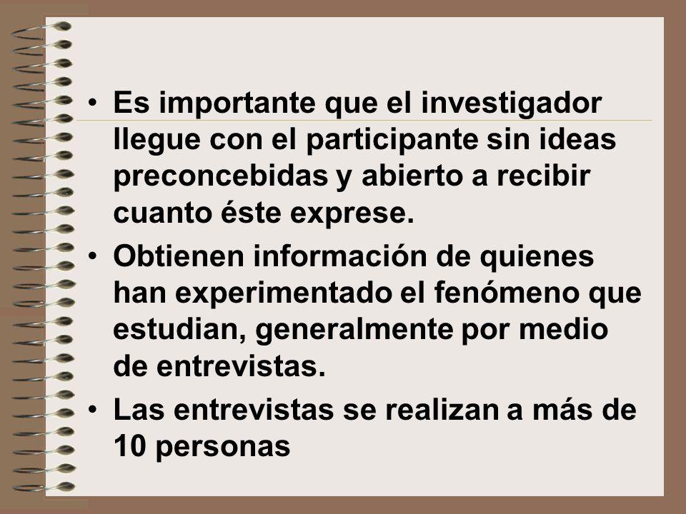 Es importante que el investigador llegue con el participante sin ideas preconcebidas y abierto a recibir cuanto éste exprese.