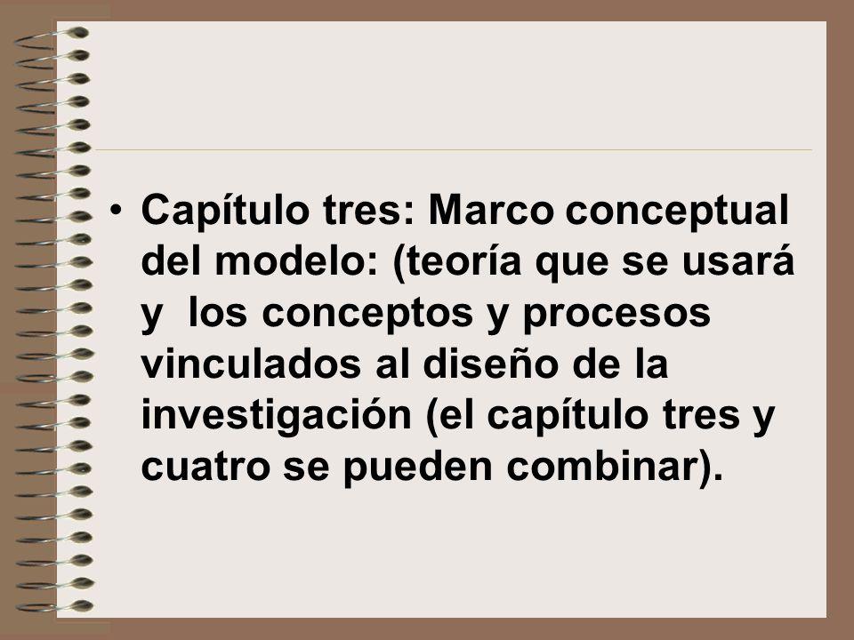 Capítulo tres: Marco conceptual del modelo: (teoría que se usará y los conceptos y procesos vinculados al diseño de la investigación (el capítulo tres y cuatro se pueden combinar).