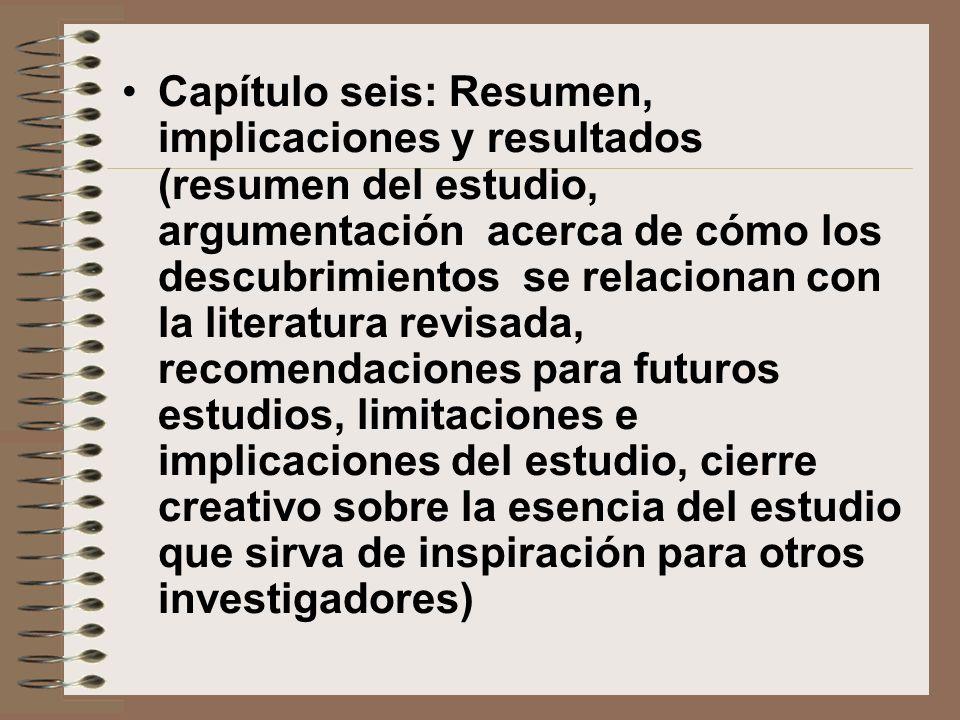 Capítulo seis: Resumen, implicaciones y resultados (resumen del estudio, argumentación acerca de cómo los descubrimientos se relacionan con la literatura revisada, recomendaciones para futuros estudios, limitaciones e implicaciones del estudio, cierre creativo sobre la esencia del estudio que sirva de inspiración para otros investigadores)