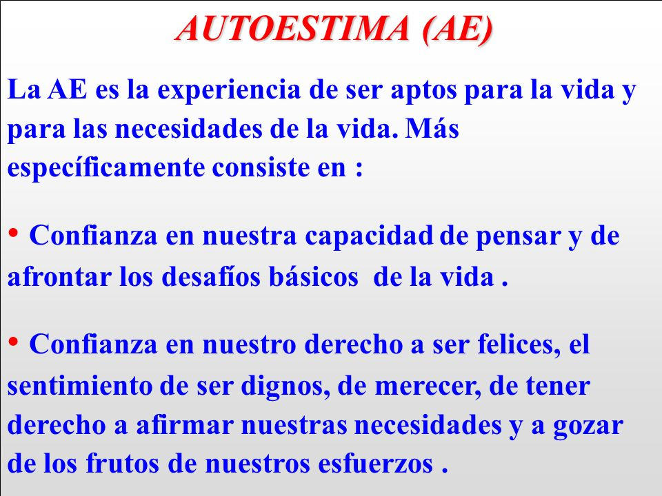 AUTOESTIMA (AE) La AE es la experiencia de ser aptos para la vida y para las necesidades de la vida. Más específicamente consiste en :