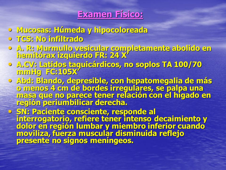 Examen Físico: Mucosas: Húmeda y hipocoloreada TCS: No infiltrado