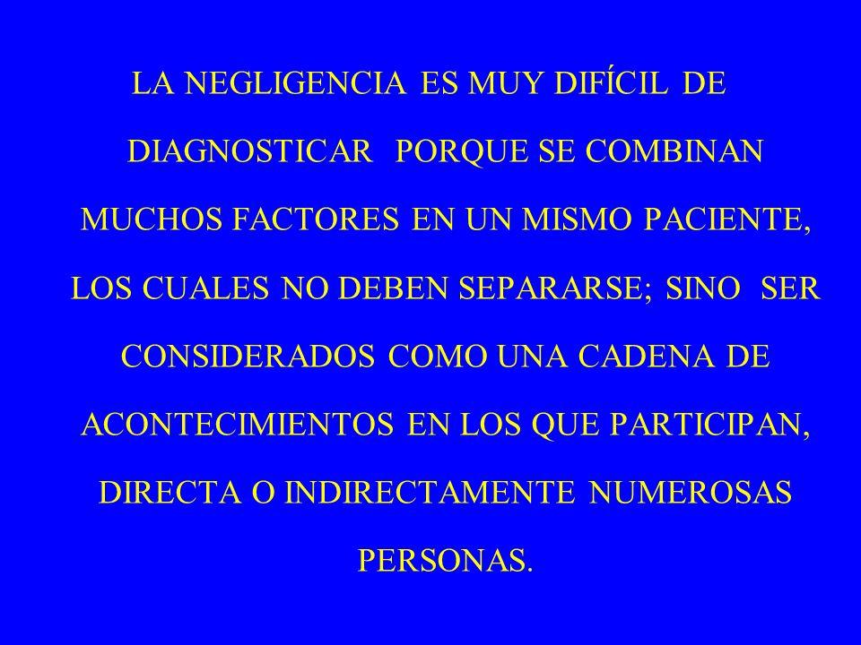 LA NEGLIGENCIA ES MUY DIFÍCIL DE DIAGNOSTICAR PORQUE SE COMBINAN MUCHOS FACTORES EN UN MISMO PACIENTE, LOS CUALES NO DEBEN SEPARARSE; SINO SER CONSIDERADOS COMO UNA CADENA DE ACONTECIMIENTOS EN LOS QUE PARTICIPAN, DIRECTA O INDIRECTAMENTE NUMEROSAS PERSONAS.