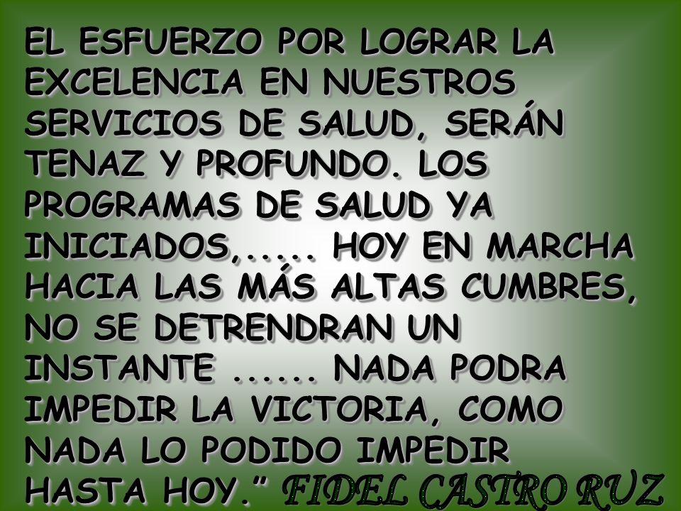 EL ESFUERZO POR LOGRAR LA EXCELENCIA EN NUESTROS SERVICIOS DE SALUD, SERÁN TENAZ Y PROFUNDO. LOS PROGRAMAS DE SALUD YA INICIADOS,..... HOY EN MARCHA HACIA LAS MÁS ALTAS CUMBRES, NO SE DETRENDRAN UN INSTANTE ...... NADA PODRA IMPEDIR LA VICTORIA, COMO NADA LO PODIDO IMPEDIR HASTA HOY.