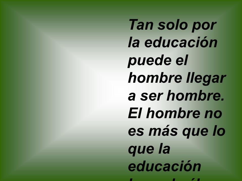 Tan solo por la educación puede el hombre llegar a ser hombre