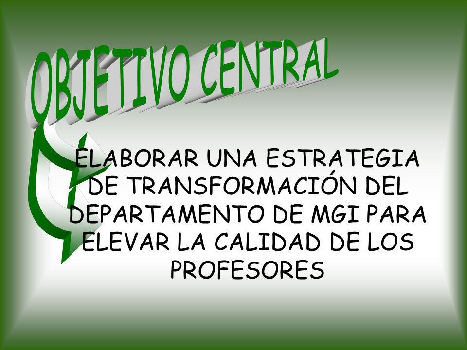 OBJETIVO CENTRALELABORAR UNA ESTRATEGIA DE TRANSFORMACIÓN DEL DEPARTAMENTO DE MGI PARA ELEVAR LA CALIDAD DE LOS PROFESORES.
