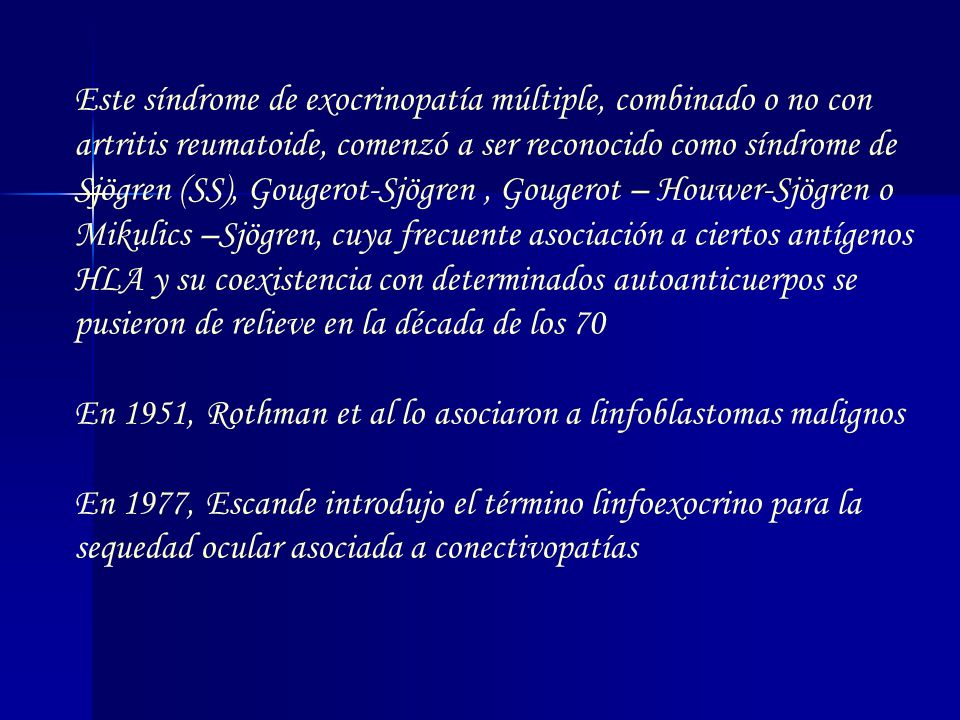 Este síndrome de exocrinopatía múltiple, combinado o no con artritis reumatoide, comenzó a ser reconocido como síndrome de Sjögren (SS), Gougerot-Sjögren , Gougerot – Houwer-Sjögren o Mikulics –Sjögren, cuya frecuente asociación a ciertos antígenos HLA y su coexistencia con determinados autoanticuerpos se pusieron de relieve en la década de los 70