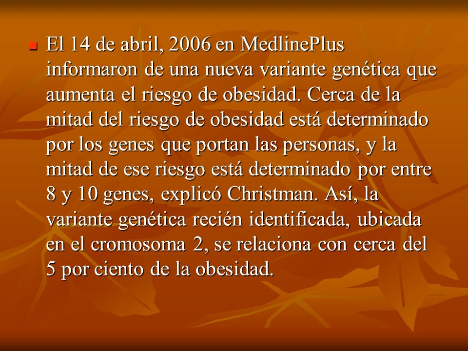 El 14 de abril, 2006 en MedlinePlus informaron de una nueva variante genética que aumenta el riesgo de obesidad.