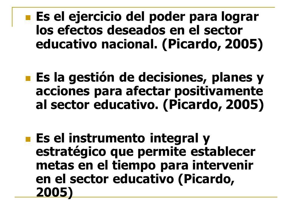 Es el ejercicio del poder para lograr los efectos deseados en el sector educativo nacional. (Picardo, 2005)
