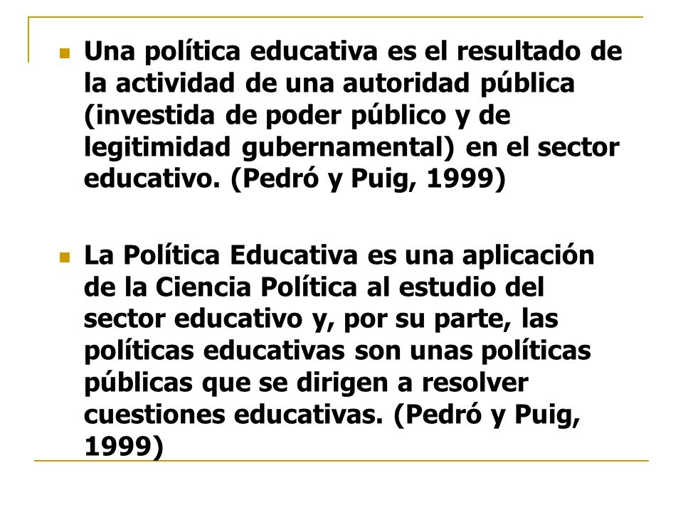 Una política educativa es el resultado de la actividad de una autoridad pública (investida de poder público y de legitimidad gubernamental) en el sector educativo. (Pedró y Puig, 1999)