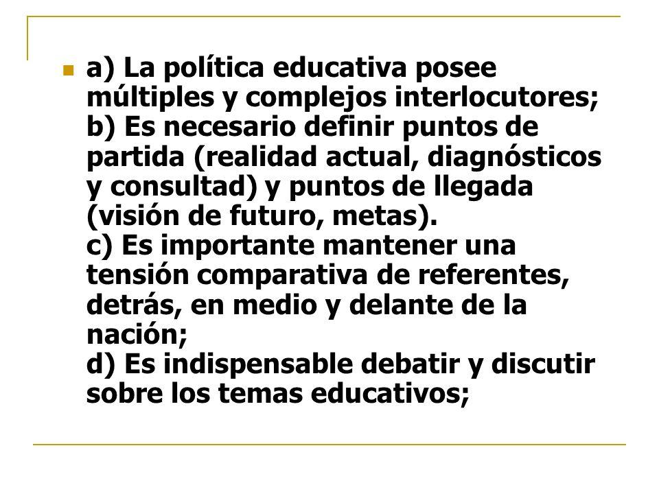 a) La política educativa posee múltiples y complejos interlocutores; b) Es necesario definir puntos de partida (realidad actual, diagnósticos y consultad) y puntos de llegada (visión de futuro, metas).