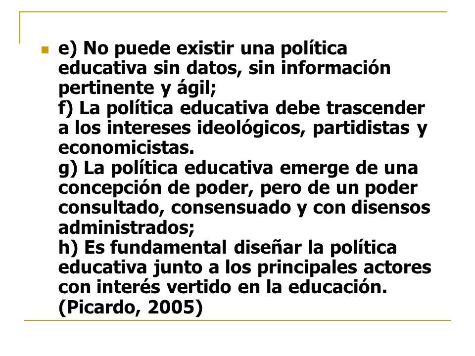 e) No puede existir una política educativa sin datos, sin información pertinente y ágil; f) La política educativa debe trascender a los intereses ideológicos, partidistas y economicistas.