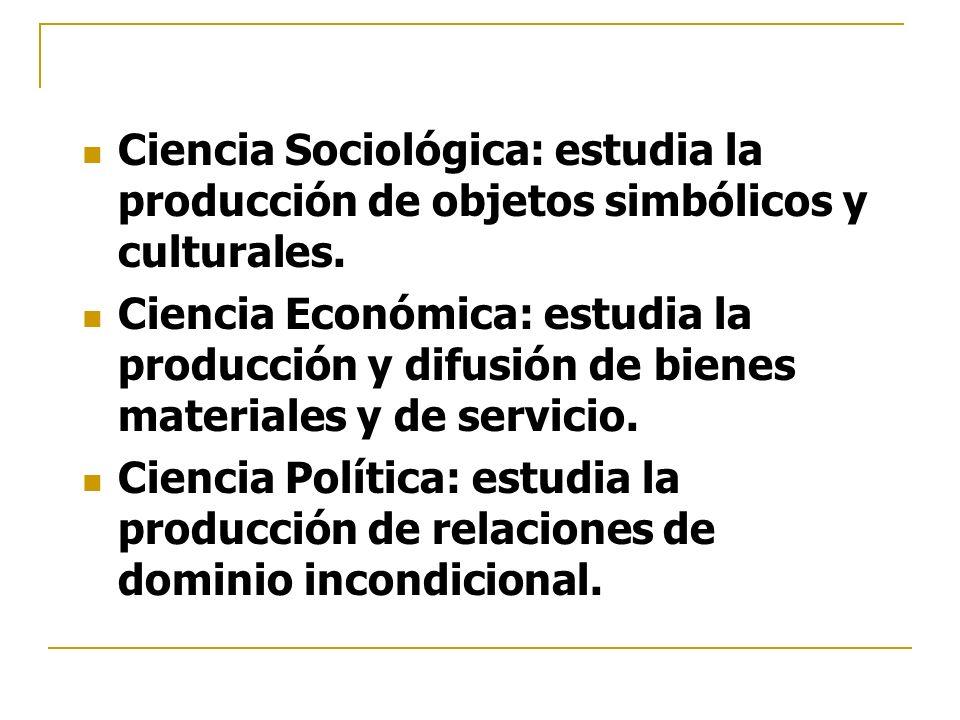 Ciencia Sociológica: estudia la producción de objetos simbólicos y culturales.
