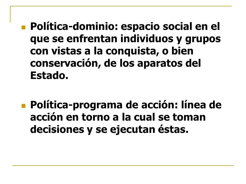 Política-dominio: espacio social en el que se enfrentan individuos y grupos con vistas a la conquista, o bien conservación, de los aparatos del Estado.